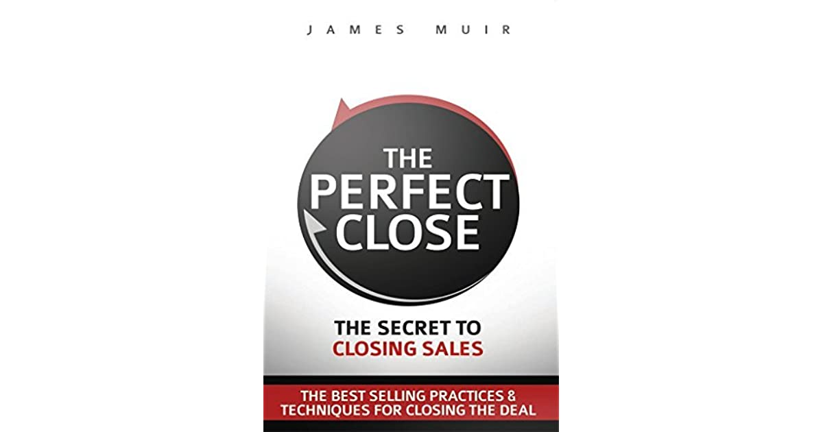 The perfect close the secret to closing sales the best selling the perfect close the secret to closing sales the best selling practices techniques for closing the deal by james muir fandeluxe Gallery