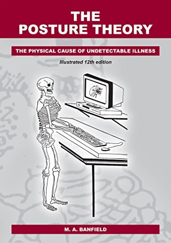 The Posture Theory The Physical Cause of Undetectable Illness, 12th Edition