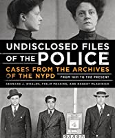 Undisclosed Files of the Police: Cases from the Archives of the NYPD from 1831 to the Present