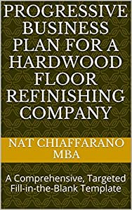 Progressive Business Plan for a Hardwood Floor Refinishing Company: A Comprehensive, Targeted Fill-in-the-Blank Template