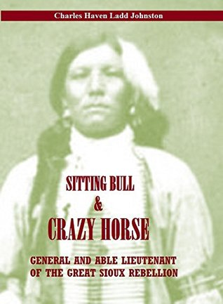 SITTING BULL AND CRAZY HORSE: GENERAL AND ABLE LIEUTENANT OF THE GREAT SIOUX REBELLION