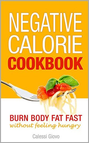 Negative Calorie Cookbook: Burn Body Fat Without Feeling Hungry - Meals, Snacks, and Smoothies with Negative Calories