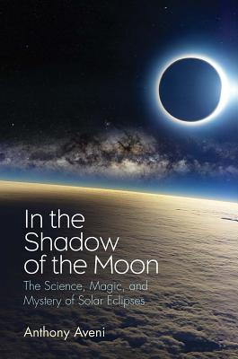 In the Shadow of the Moon The Science, Magic, and Mystery of Solar Eclipses