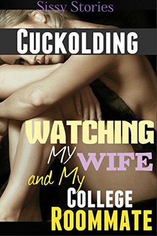 Cuckolding: Watching My Wife and My College Roommate Plus Bonus Cuckolding and Cuckold Humiliation Stories