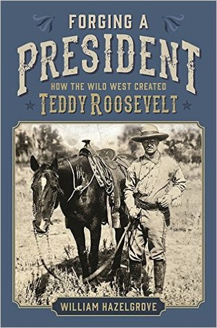 Forging a President: How the Wild West Created Teddy Roosevelt