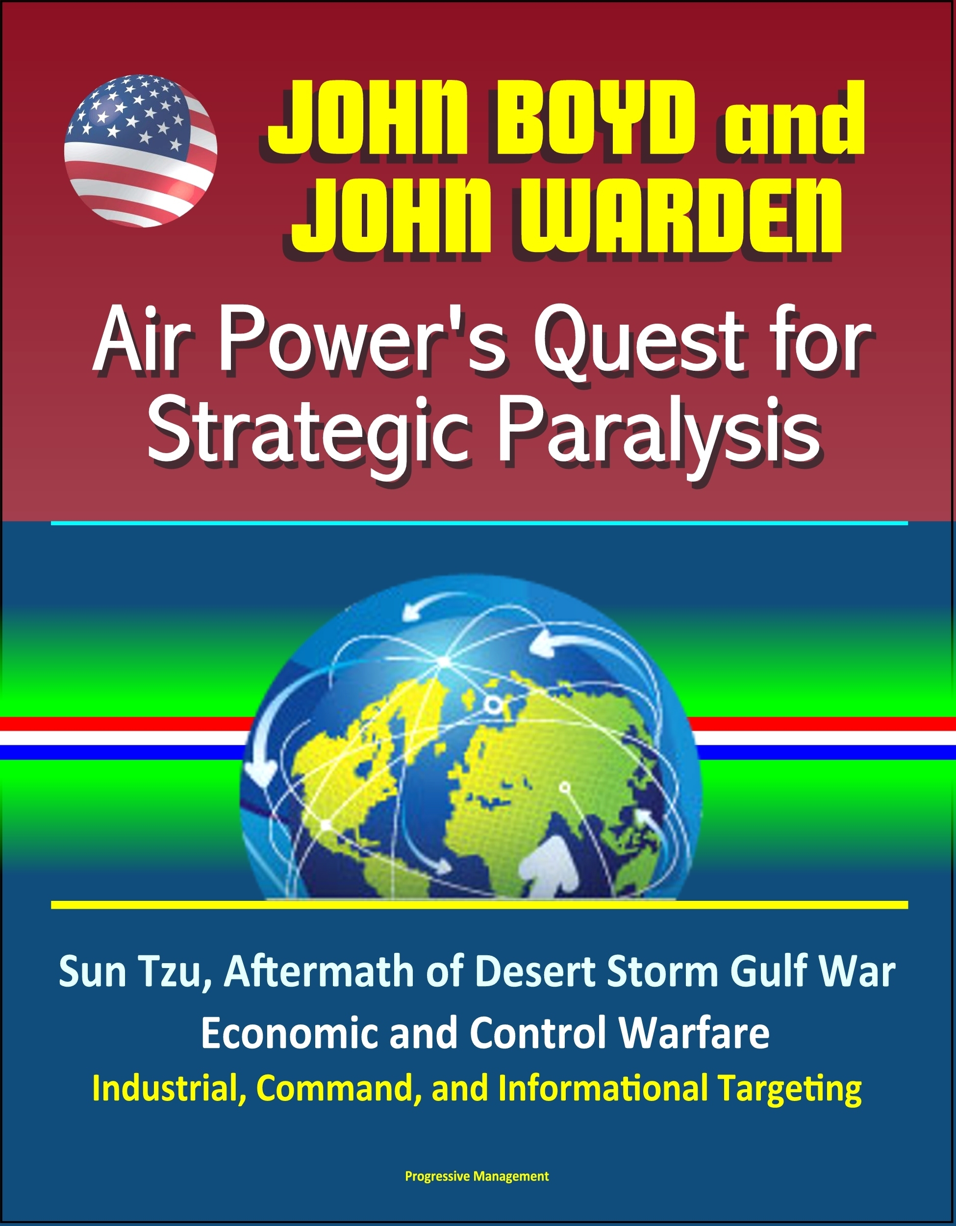 John Boyd and John Warden: Air Powers Quest for Strategic Paralysis - Sun Tzu, Aftermath of Desert Storm Gulf War, Economic and Control Warfare, Industrial, Command, and Informational Targeting Progressive Management