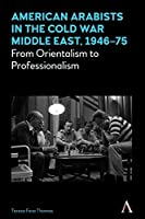 American Arabists in the Cold War Middle East, 1946-75: From Orientalism to Professionalism (Anthem Middle East Studies)