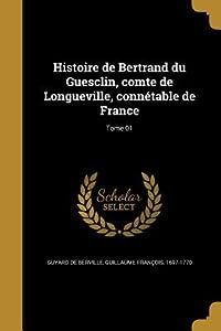 Histoire de Bertrand Du Guesclin, Comte de Longueville, Connetable de France; Tome 01