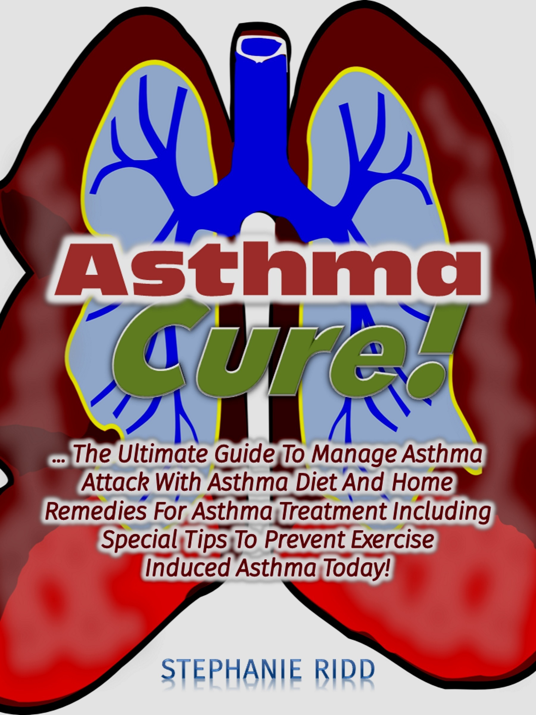 Asthma Cure!: The Ultimate Guide To Manage Asthma Attack With Asthma Diet And Home Remedies For Asthma Treatment Including Special Tips To Prevent Exercise Induced Asthma Today!  by  Stephanie Ridd