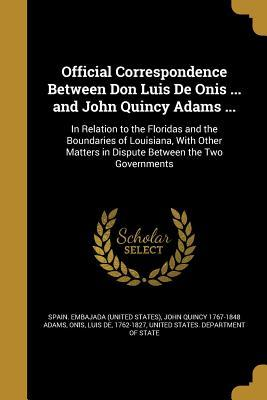 Official Correspondence Between Don Luis de Onis ... and John Quincy Adams ...: In Relation to the Floridas and the Boundaries of Louisiana, with Other Matters in Dispute Between the Two Governments