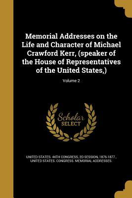 Memorial Addresses on the Life and Character of Michael Crawford Kerr, (Speaker of the House of Representatives of the United States, ); Volume 2