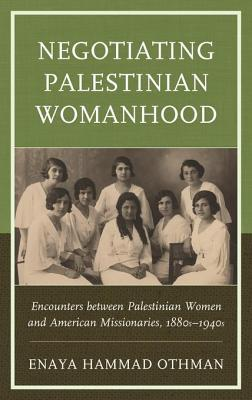 Negotiating Palestinian Womanhood: Encounters Between Palestinian Women and American Missionaries, 1880s-1940s