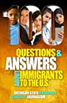 100 Questions and Answers about Immigrants to the U.S.: Immigration Policies, Politics and Trends and How They Affect Families, Jobs and Demographics: The Facts about U.S. Immigration Patterns, Motives, Effects and Language, History, Culture, Customs, ...