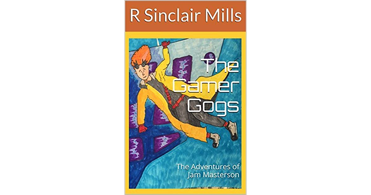 The Gamer Gogs: The Adventures of Jam Masterson by R Sinclair Mills