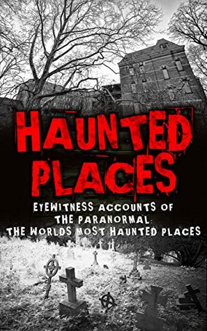 Haunted Places: Eyewitness Accounts Of The Paranormal: The Worlds Most Haunted Places (True Horror Stories Book 1)