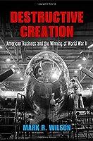 Destructive Creation: American Business and the Winning of World War II