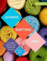 Ultimate Knitting Bible: A Complete Reference Guide with step-by-step techniques (Ultimate Bible)