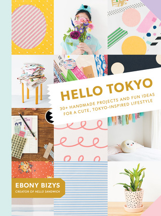 Hello Tokyo: 30+ Handmade Projects and Fun Ideas for a Cute, Tokyo-Inspired Lifestyle