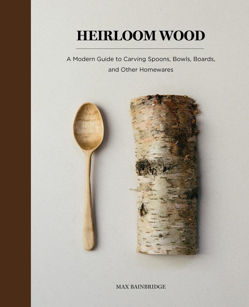Heirloom Wood A Modern Guide to Carving Spoons, Bowls, Boards, and other Homewares