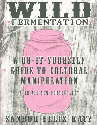 Wild Fermentation: A Do-It Yourself Guide to Cultural Manipulation