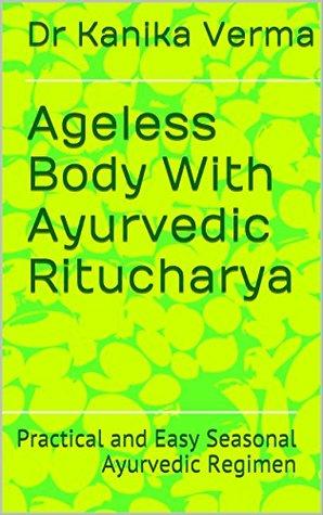 Ageless Body With Ayurvedic Ritucharya: Practical and Easy Seasonal Ayurvedic Regimen (Swasthyavritta Book 1)