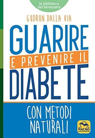 Guarire e Prevenire il Diabete: con metodi naturali Gudrun Dalla Via