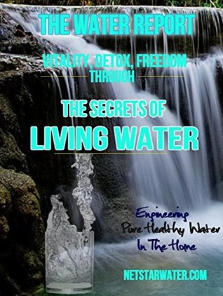 The Drinking Water Report: Secrets of Living Water: The Definitive Guide To Safe and Healthy Drinking Water