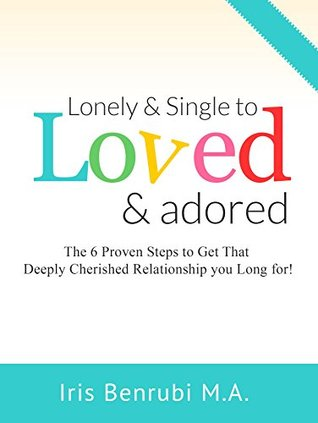 Lonely and Single to Loved and Adored: The 6 Proven Steps to get the Deeply Cherished Relationship You Long For