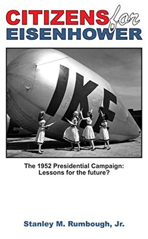 Citizens for Eisenhower: The 1952 Presidential Campaign: Lessons for the future from one of the most successful independent political movements in U.S. history . . .