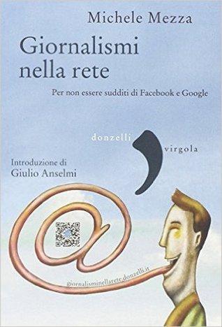 Giornalismi nella rete : per non essere sudditi di Facebook e Google