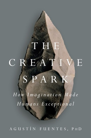 The Creative Spark - How Imagination Made Humans Exceptional  - Agustín Fuentes