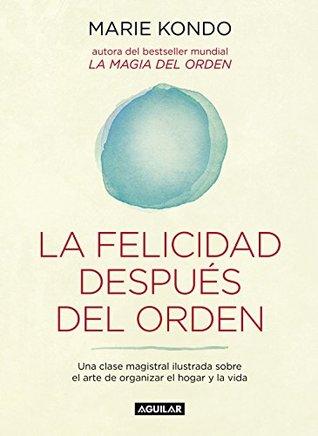 La felicidad después del orden: Una clase magistral ilustrada sobre el arte de organizar el hogar y la vida