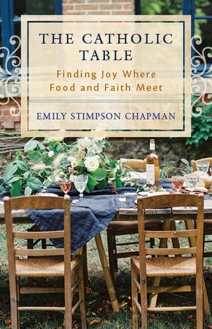 The Catholic Table: Finding Joy Where Food and Faith Meet