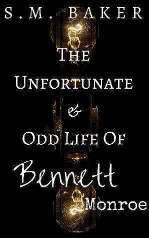The Unfortunate and Odd Life of Bennett Monroe by S.M. Baker