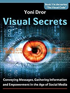 Body Language for Business: Visual Secrets: How to Win an Election: Conveying Messages, Gathering Information and Empowerment in the Age of Social Media (The Visual Code Book 1)