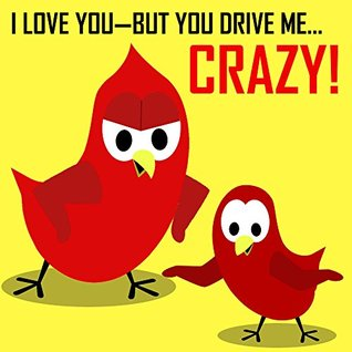 I Love You—But You Drive Me Crazy!