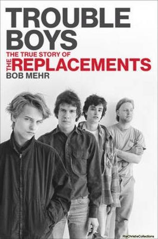 Trouble Boys: The True Story of the Replacements by Bob Mehr