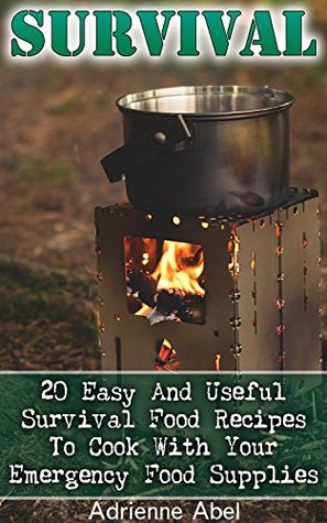 Survival: 20 Easy And Useful Survival Food Recipes To Cook With Your Emergency Food Supplies: (Survival Pantry, Canning and Preserving, Prepper's Pantry) (Bug out bag, Bushcraft, Prepping)