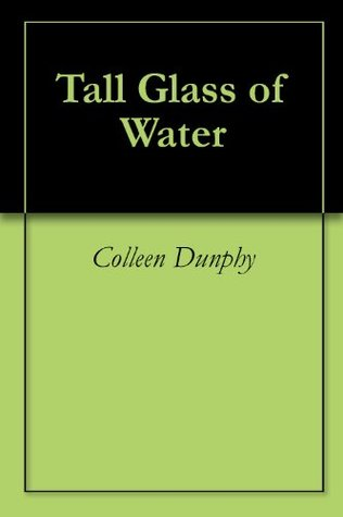 Tall Glass of Water Colleen Dunphy