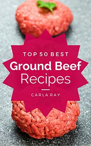 Ground Beef: Top 50 Best Ground Beef Recipes - The Quick, Easy, & Delicious Everyday Cookbook!