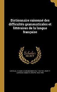 Dictionnaire Raisonné Des Difficultes Grammaticales Et Littéraires de La Langue Française