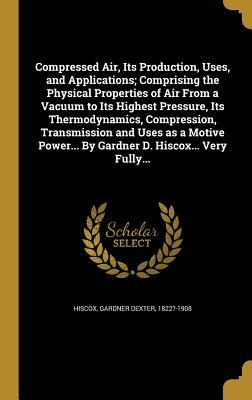 Compressed Air, Its Production, Uses, and Applications; Comprising the Physical Properties of Air from a Vacuum to Its Highest Pressure, Its Thermodynamics, Compression, Transmission and Uses as a Motive Power... by Gardner D. Hiscox... Very Fully...