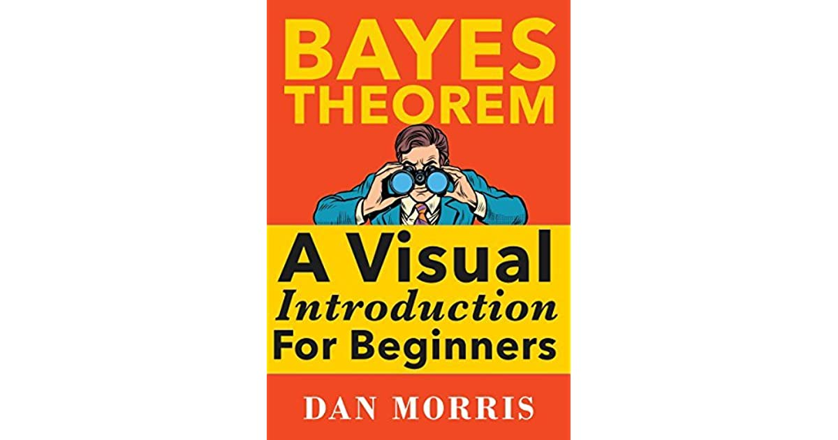 Bayes Theorem: A Visual Introduction For Beginners by Dan Morris