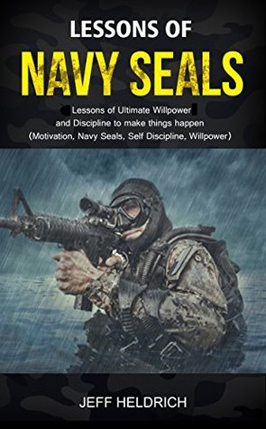 Lessons of Navy Seals: 30 Lessons of Ultimate Willpower and Discipline to make things happen! (Motivation, Navy Seals, Self Discipline, Willpower