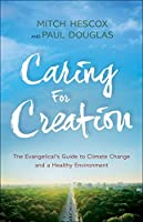 Caring for Creation: The Evangelical's Guide to Climate Change and a Healthy Environment
