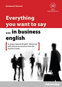 "Everything You Want to Say in Business English : Advancing in Spanish: A Unique ""Dictionary"" With Phrases & Scenarios from the Business World"