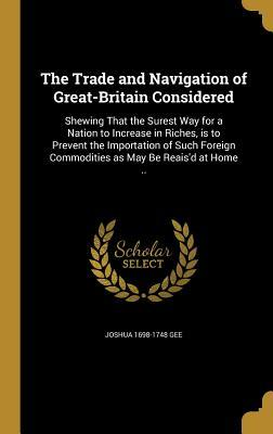 The Trade and Navigation of Great-Britain Considered: Shewing That the Surest Way for a Nation to Increase in Riches, Is to Prevent the Importation of Such Foreign Commodities as May Be Reais'd at Home ..