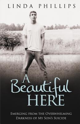 A Beautiful Here: Emerging from the Overwhelming Darkness of My Son's Suicide