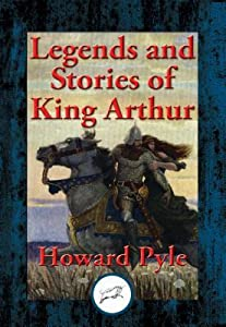 Legends and Stories of King Arthur: The Story of King Arthur and His Knights, the Story of the Champions of the Round Table, the Story of Sir Launcelot and His Companions, the Story of the Grail and the Passing of Arthur