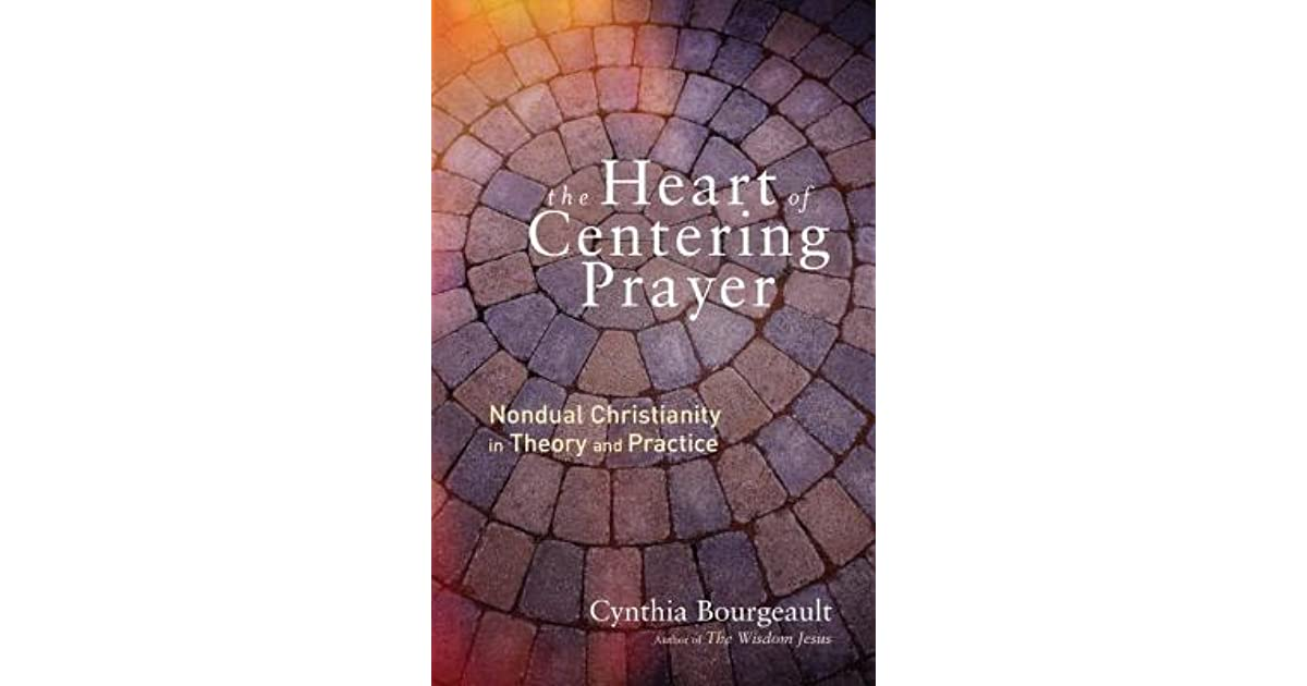 The Heart Of Centering Prayer Nondual Christianity In Theory And